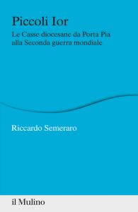 Piccoli Ior. Le Casse diocesane da Porta Pia alla seconda guerra mondiale, Riccardo Semeraro
