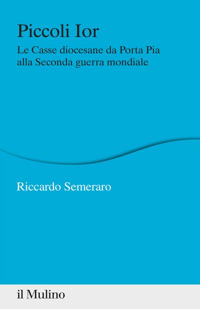 """""""Piccoli Ior. Le Casse diocesane da Porta Pia alla seconda guerra mondiale"""" di Riccardo Semeraro"""