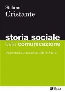 Storia sociale della comunicazione. Dai primordi alle rivoluzioni della modernità, Stefano Cristante