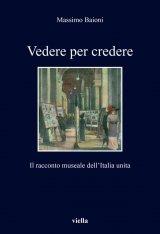 """""""Vedere per credere. Il racconto museale dell'Italia unita"""" di Massimo Baioni"""