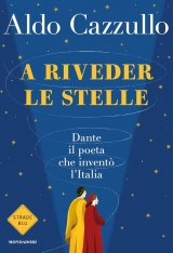 """""""A riveder le stelle. Dante, il poeta che inventò l'Italia"""" di Aldo Cazzullo: riassunto trama e recensione"""