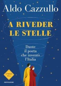 A riveder le stelle. Dante, il poeta che inventò l'Italia, Aldo Cazzullo