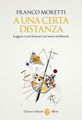 """""""A una certa distanza. Leggere i testi letterari nel nuovo millennio"""" di Franco Moretti"""