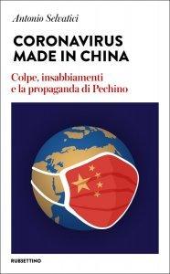 Coronavirus Made in China. Colpe, insabbiamenti e la propaganda di Pechino, Antonio Selvatici