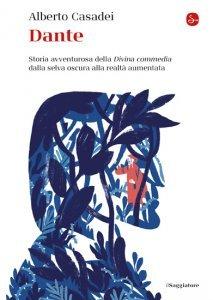 Dante. Storia avventurosa della Divina commedia dalla selva oscura alla realtà aumentata, Alberto Casadei