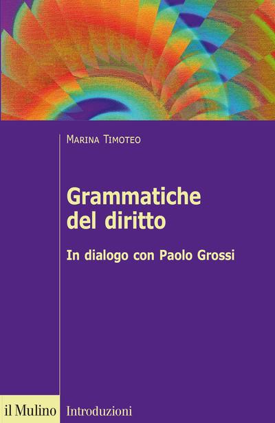 """""""Grammatiche del diritto. In dialogo con Paolo Grossi"""" di Marina Timoteo"""