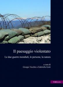 Il paesaggio violentato. Le due guerre mondiali, le persone, la natura, Giorgio Vecchio, Gabriella Gotti