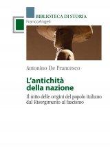 """""""L'antichità della nazione. Il mito delle origini del popolo italiano dal Risorgimento al fascismo"""" di Antonino De Francesco"""