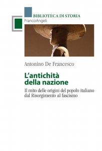 L'antichità della nazione. Il mito delle origini del popolo italiano dal Risorgimento al fascismo, Antonino De Francesco