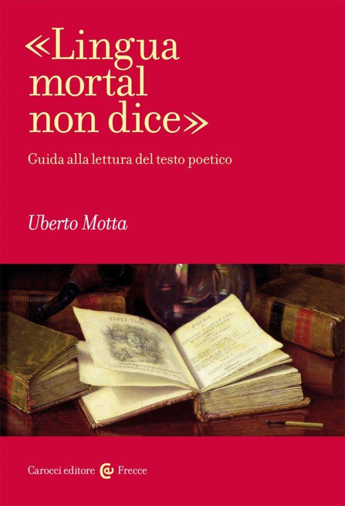 """""""«Lingua mortal non dice». Guida alla lettura del testo poetico"""" di Uberto Motta"""