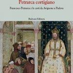 """""""Petrarca cortigiano. Francesco Petrarca e le corti da Avignone a Padova"""" di Lorenzo Geri"""