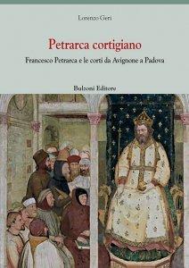 Petrarca cortigiano. Francesco Petrarca e le corti da Avignone a Padova, Lorenzo Geri