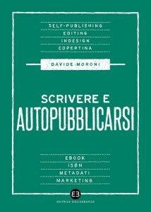 Scrivere e autopubblicarsi. La guida completa al self-publishing, Davide Moroni