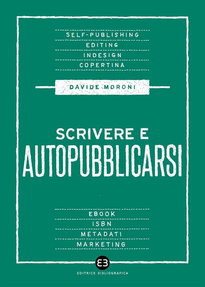 """""""Scrivere e autopubblicarsi. La guida completa al self-publishing"""" di Davide Moroni"""