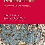 """""""Un Medioevo mediterraneo. Mille anni tra Oriente e Occidente"""" di Lorenzo Tanzini e Francesco Paolo Tocco"""