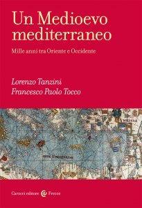 Un Medioevo mediterraneo. Mille anni tra Oriente e Occidente, Francesco Paolo Tocco, Lorenzo Tanzini