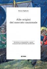 """""""Alle origini del mercato nazionale. Strutture economiche e spazi commerciali nell'Italia medievale"""" di Bruno Figliuolo"""