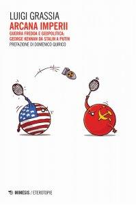 Arcana imperii. Guerra fredda e geopolitica: George Kennan da Stalin a Putin, Luigi Grassia