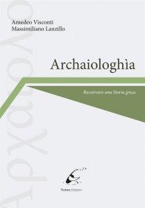 Archaiologhìa. Ricostruire una Storia greca, Massimiliano Lanzillo, Amedeo Visconti