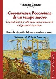 Coronavirus: l'occasione di un tempo nuovo. La possibilità di trasformare una minaccia in un'opportunità preziosa. Dinamiche psicologiche dalla quarantena al nuovo mondo, Valentina Carretta