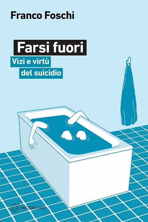 """""""Farsi fuori. Vizi e virtù del suicidio"""" di Franco Foschi"""