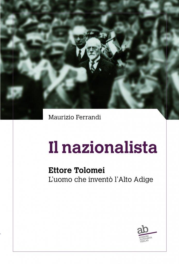 """""""Il nazionalista. Ettore Tolomei. L'uomo che inventò l'Alto Adige"""" di Maurizio Ferrandi"""