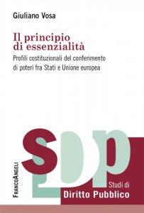 Il principio di essenzialità. Profili costituzionali del conferimento di poteri fra Stati e Unione europea, Giuliano Vosa