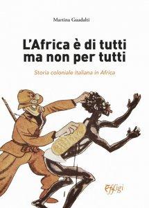 L'Africa è di tutti ma non per tutti. Storia coloniale italiana in Africa, Martina Guadalti
