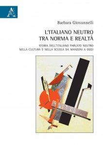 L'italiano neutro tra norma e realtà. Storia dell'italiano parlato neutro nella cultura e nella scuola da Manzoni a oggi, Barbara Giovannelli