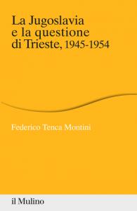 La Jugoslavia e la questione di Trieste, 1945-1954, Federico Tenca Montini