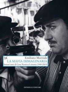 La mafia immaginaria. Settant'anni di Cosa Nostra al cinema (1949-2019), Emiliano Morreale