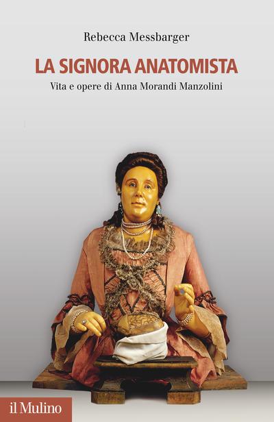 """""""La Signora Anatomista. Vita e opere di Anna Morandi Manzolini"""" di Rebecca Messbarger"""