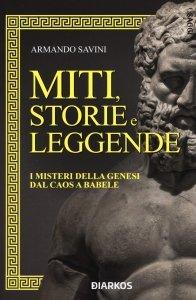 Miti, storie e leggende. I misteri della genesi dal caos a Babele, Armando Savini