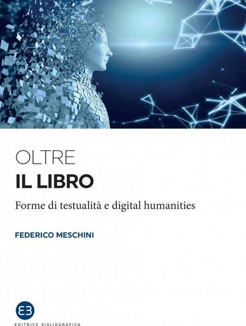 """""""Oltre il libro. Forme di testualità e digital humanities"""" di Federico Meschini"""
