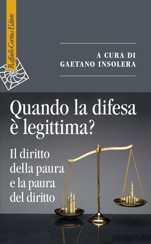 """""""Quando la difesa è legittima? Il diritto della paura e la paura del diritto"""" a cura di Gaetano Insolera"""