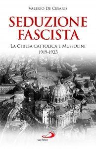 Seduzione fascista. La Chiesa cattolica e Mussolini 1919-1923, Valerio De Cesaris