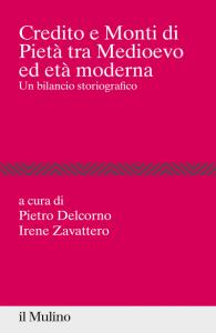 Credito e Monti di Pietà tra medioevo ed età moderna. Un bilancio storiografico, Pietro Delcorno, Irene Zavattero