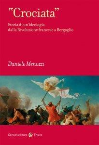 Crociata. Storia di un'ideologia dalla Rivoluzione francese a Bergoglio, Daniele Menozzi
