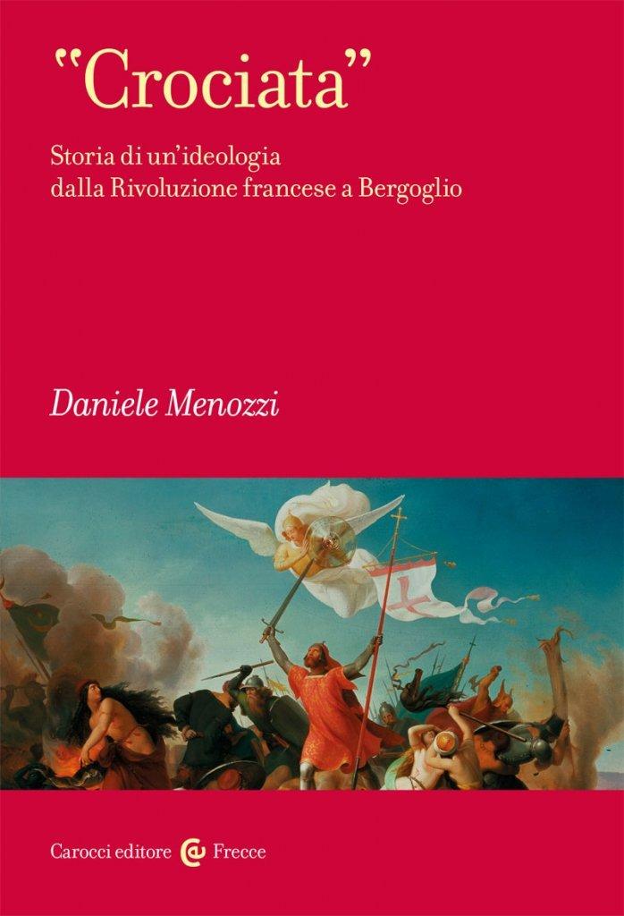 """""""<em>Crociata</em>. Storia di un'ideologia dalla Rivoluzione francese a Bergoglio"""" di Daniele Menozzi"""