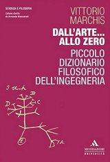 """""""Dall'arte… allo zero. Piccolo dizionario filosofico dell'ingegneria"""" di Vittorio Marchis"""