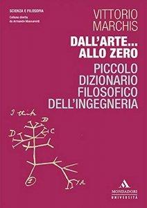 Dall'arte... allo zero. Piccolo dizionario filosofico dell'ingegneria, Vittorio Marchis