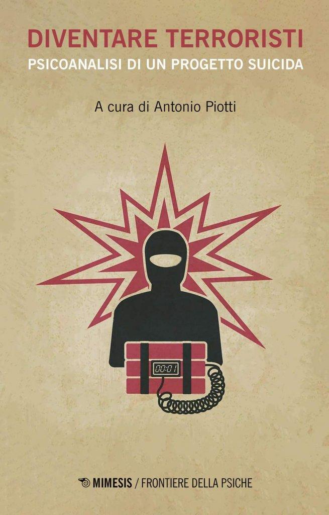"""""""Diventare terroristi. Psicoanalisi di un progetto suicida"""" a cura di Antonio Piotti"""