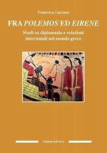 Fra polemos ed eirene. Studi su diplomazia e relazioni interstatali nel mondo greco, Francesca Gazzano
