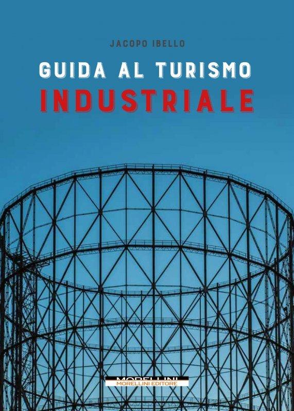 """""""Guida al turismo industriale"""" di Jacopo Ibello"""