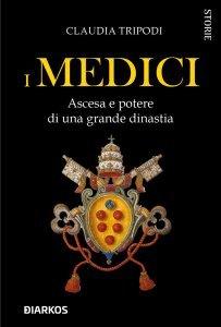 I Medici. Ascesa e potere di una grande dinastia, Claudia Tripodi
