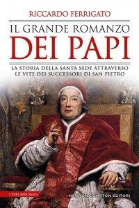 Il grande romanzo dei papi. La storia della Santa Sede attraverso le vite dei successori di san Pietro, Riccardo Ferrigato