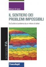 """""""Il sentiero dei problemi impossibili. Da Euclide al problema da un milione di dollari"""" di Miriam Di Ianni"""