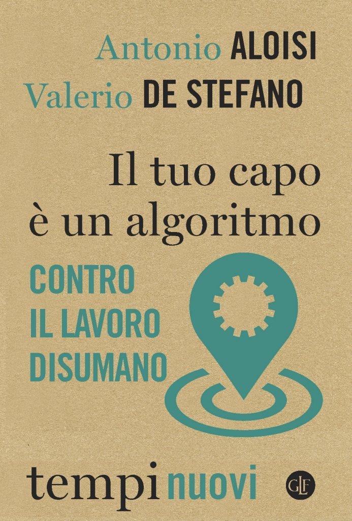 """""""Il tuo capo è un algoritmo. Contro il lavoro disumano"""" di Antonio Aloisi e Valerio De Stefano"""