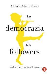 La democrazia dei followers. Neoliberismo e cultura di massa, Alberto Mario Banti