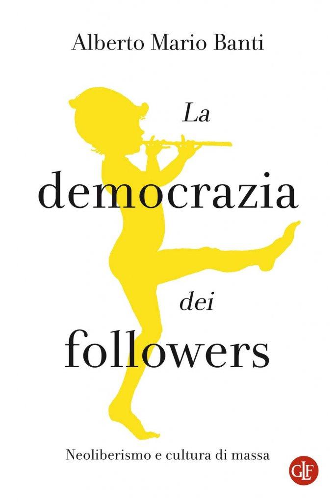 """""""La democrazia dei followers. Neoliberismo e cultura di massa"""" di Alberto Mario Banti"""